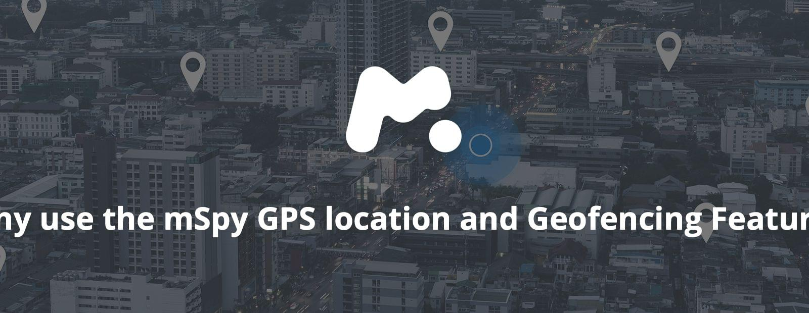 Why use the mSpy GPS location and Geofencing Features